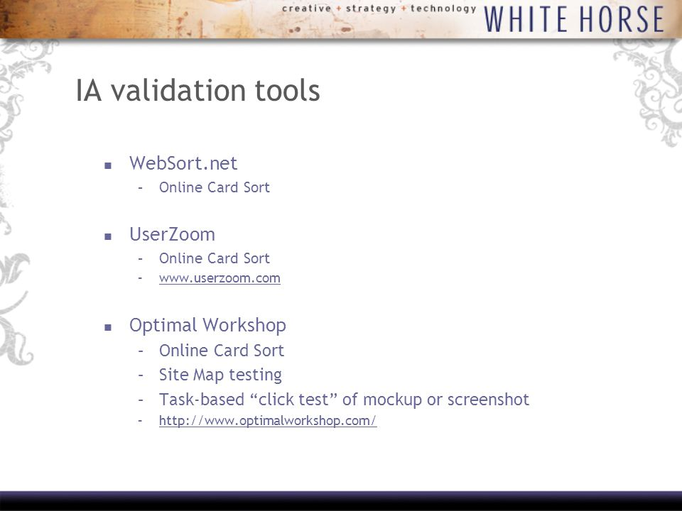 IA validation tools WebSort.net –Online Card Sort UserZoom –Online Card Sort –  Optimal Workshop –Online Card Sort –Site Map testing –Task-based click test of mockup or screenshot –