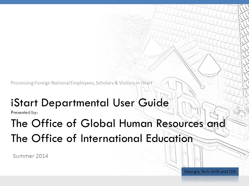 Processing Foreign National Employees, Scholars & Visitors in iStart iStart Departmental User Guide Presented by: The Office of Global Human Resources and The Office of International Education Summer 2014