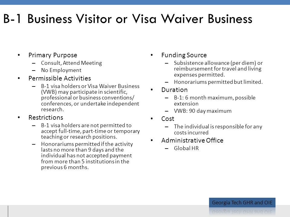B-1 Business Visitor or Visa Waiver Business Primary Purpose – Consult, Attend Meeting – No Employment Permissible Activities – B-1 visa holders or Visa Waiver Business (VWB) may participate in scientific, professional or business conventions/ conferences, or undertake independent research.