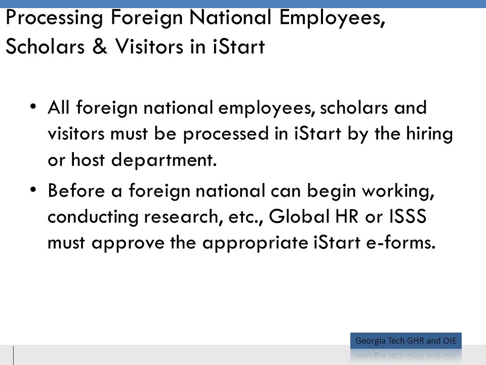 Processing Foreign National Employees, Scholars & Visitors in iStart All foreign national employees, scholars and visitors must be processed in iStart by the hiring or host department.