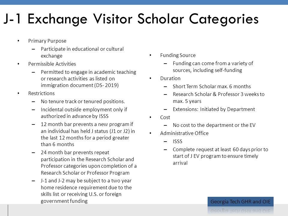 J-1 Exchange Visitor Scholar Categories Primary Purpose – Participate in educational or cultural exchange Permissible Activities – Permitted to engage in academic teaching or research activities as listed on immigration document (DS- 2019) Restrictions – No tenure track or tenured positions.
