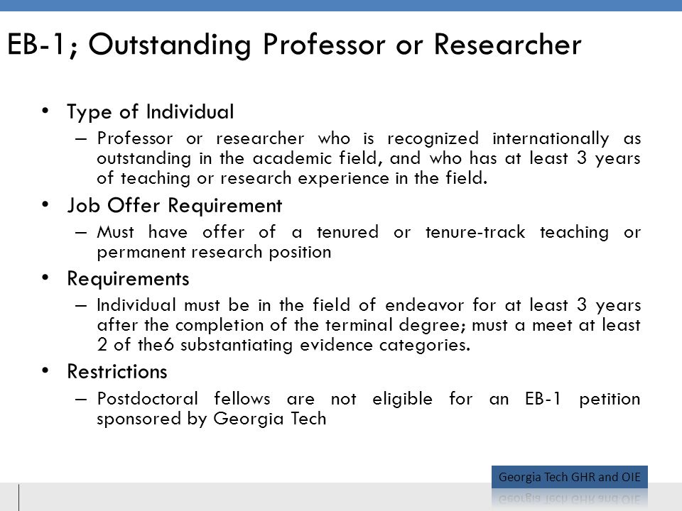 EB-1; Outstanding Professor or Researcher Type of Individual – Professor or researcher who is recognized internationally as outstanding in the academic field, and who has at least 3 years of teaching or research experience in the field.