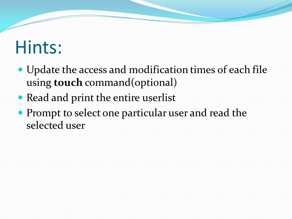 Hints: Update the access and modification times of each file using touch command(optional) Read and print the entire userlist Prompt to select one par