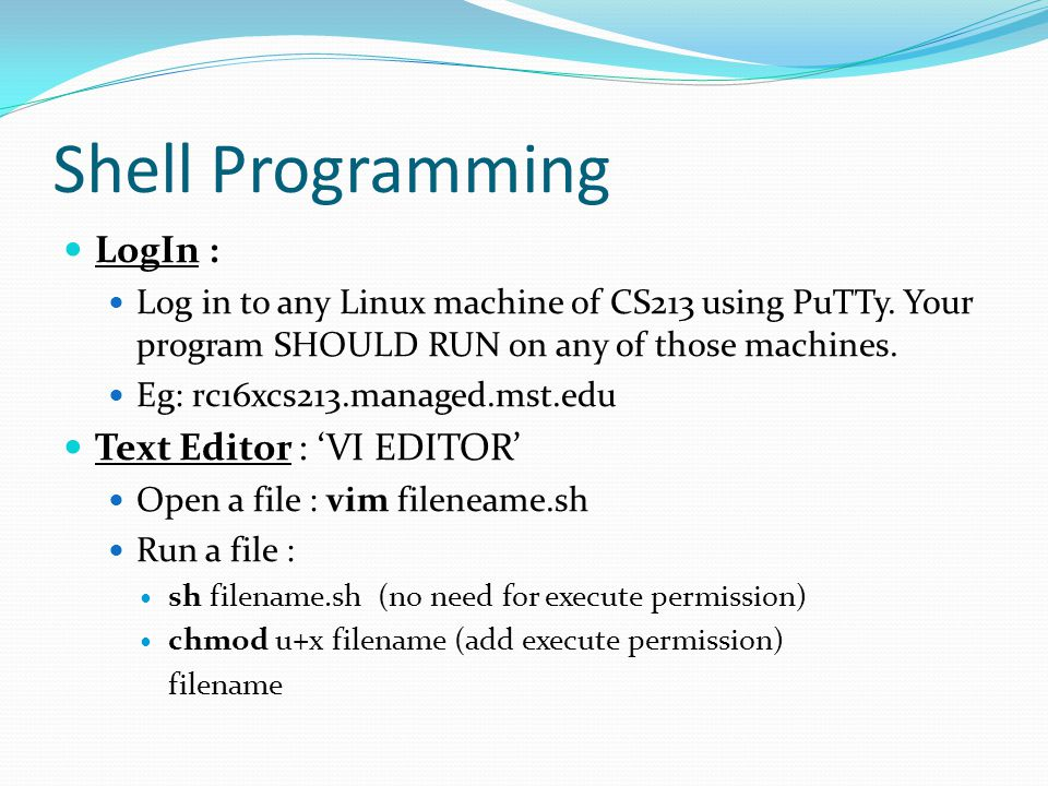 Shell Programming LogIn : Log in to any Linux machine of CS213 using PuTTy. Your program SHOULD RUN on any of those machines. Eg: rc16xcs213.managed.m