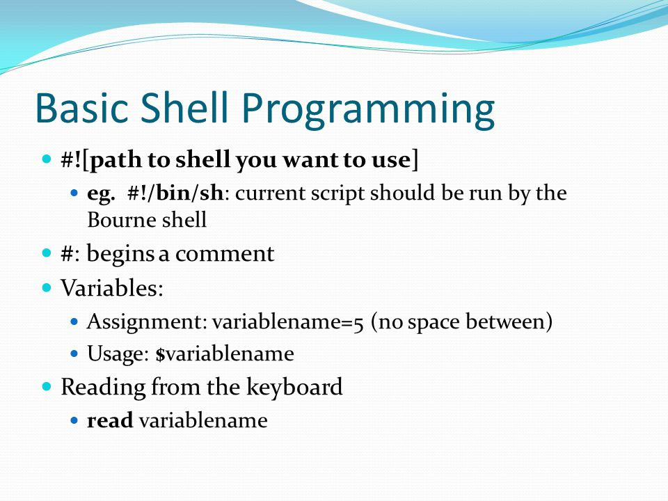 Basic Shell Programming #![path to shell you want to use] eg. #!/bin/sh: current script should be run by the Bourne shell #: begins a comment Variable