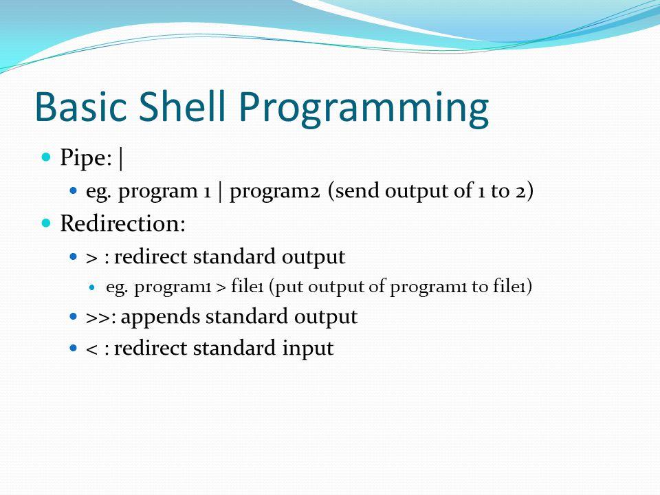 Basic Shell Programming Pipe: | eg. program 1 | program2 (send output of 1 to 2) Redirection: > : redirect standard output eg. program1 > file1 (put o