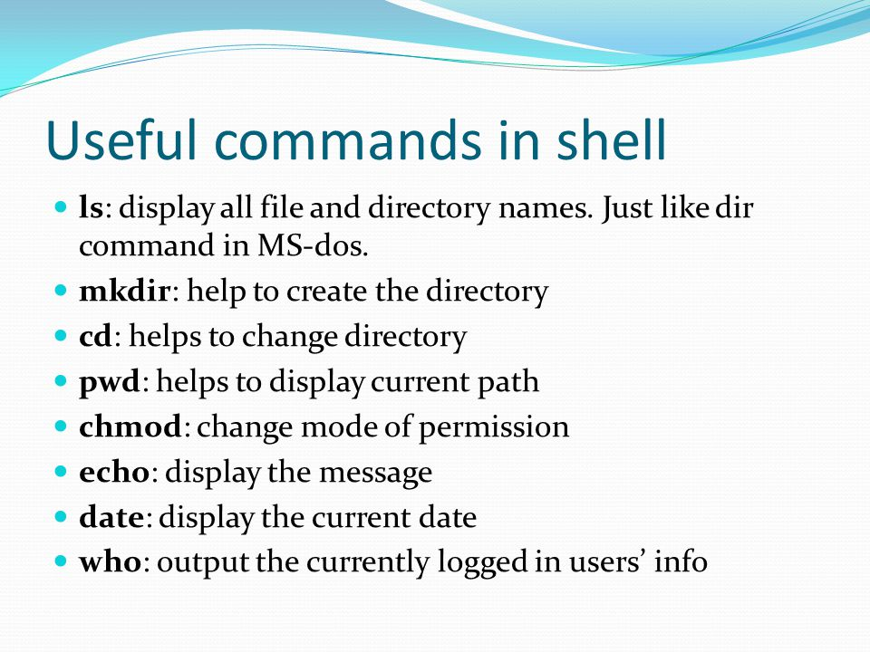Useful commands in shell ls: display all file and directory names. Just like dir command in MS-dos. mkdir: help to create the directory cd: helps to c