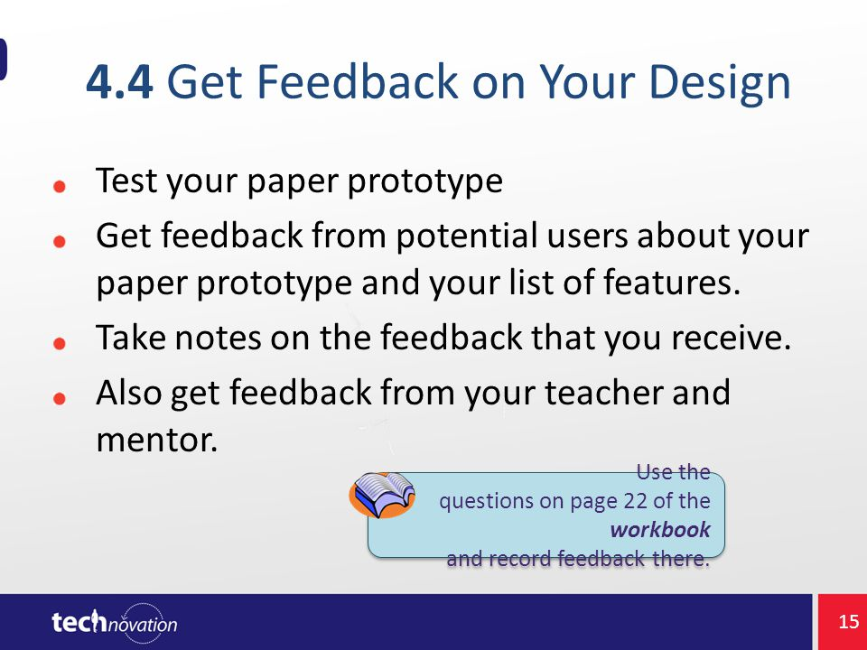 4.4 Get Feedback on Your Design Test your paper prototype Get feedback from potential users about your paper prototype and your list of features.