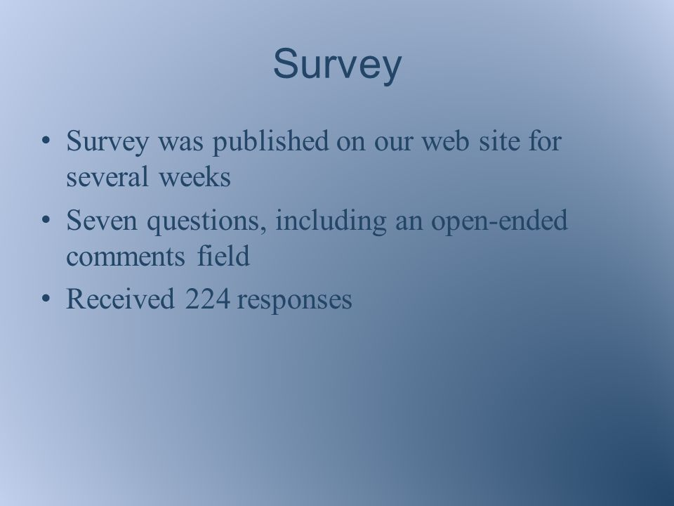 Survey Survey was published on our web site for several weeks Seven questions, including an open-ended comments field Received 224 responses