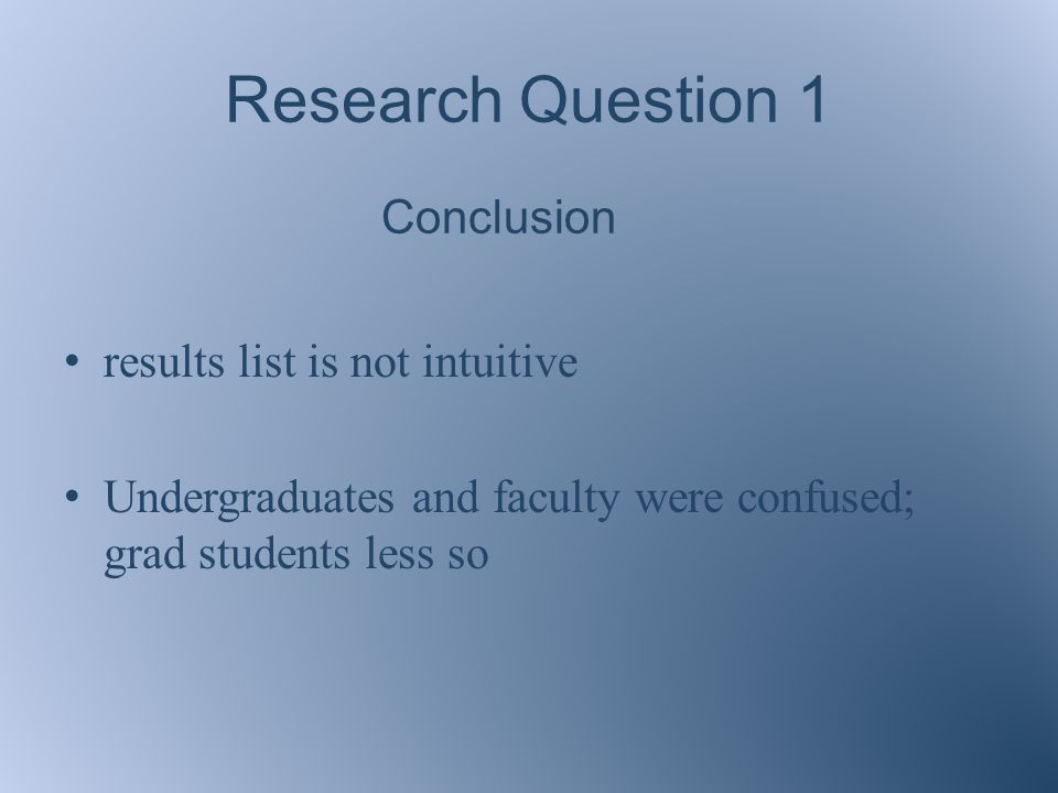 Research Question 1 results list is not intuitive Undergraduates and faculty were confused; grad students less so Conclusion
