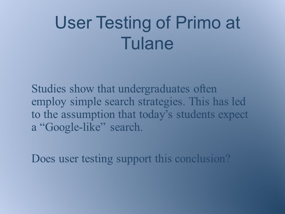 User Testing of Primo at Tulane Studies show that undergraduates often employ simple search strategies.