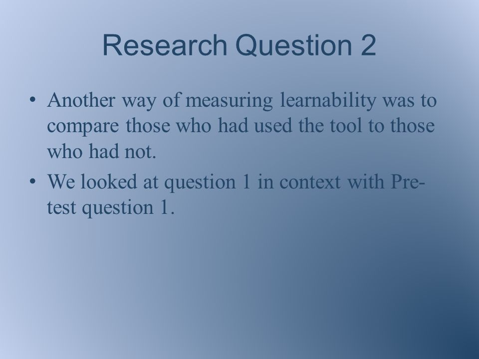 Research Question 2 Another way of measuring learnability was to compare those who had used the tool to those who had not.