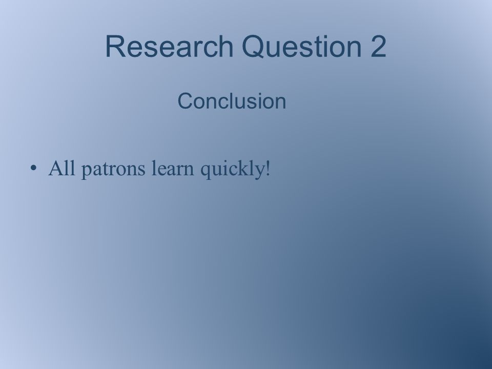 Research Question 2 Conclusion All patrons learn quickly!