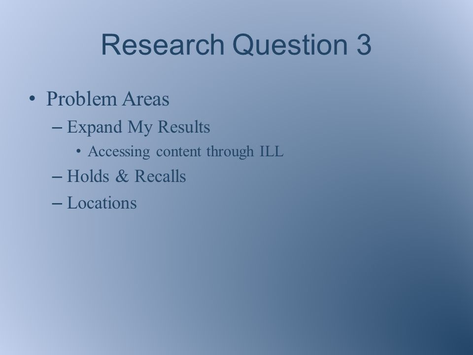 Research Question 3 Problem Areas – Expand My Results Accessing content through ILL – Holds & Recalls – Locations