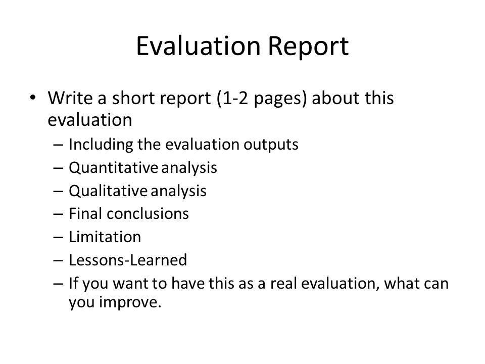 Evaluation Report Write a short report (1-2 pages) about this evaluation – Including the evaluation outputs – Quantitative analysis – Qualitative anal