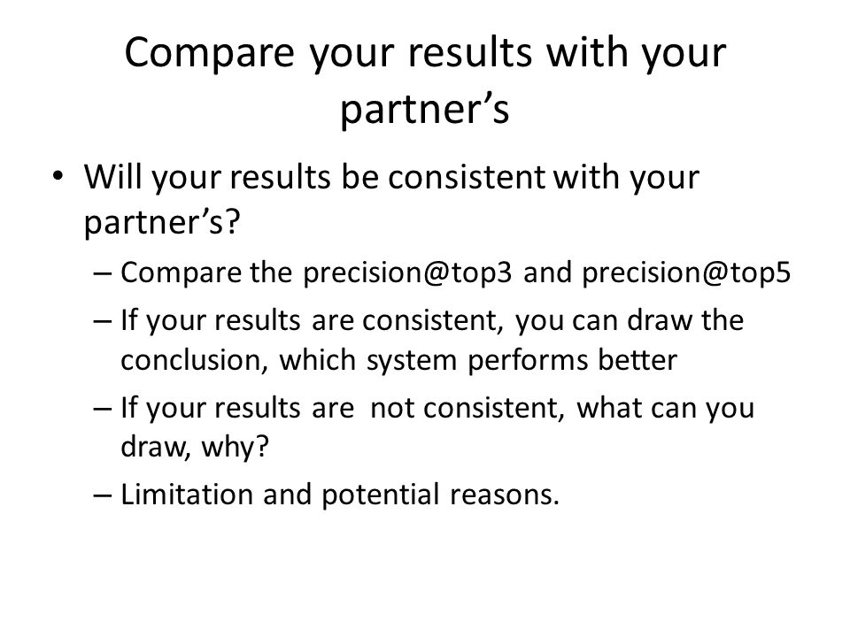 Compare your results with your partner's Will your results be consistent with your partner's? – Compare the precision@top3 and precision@top5 – If you