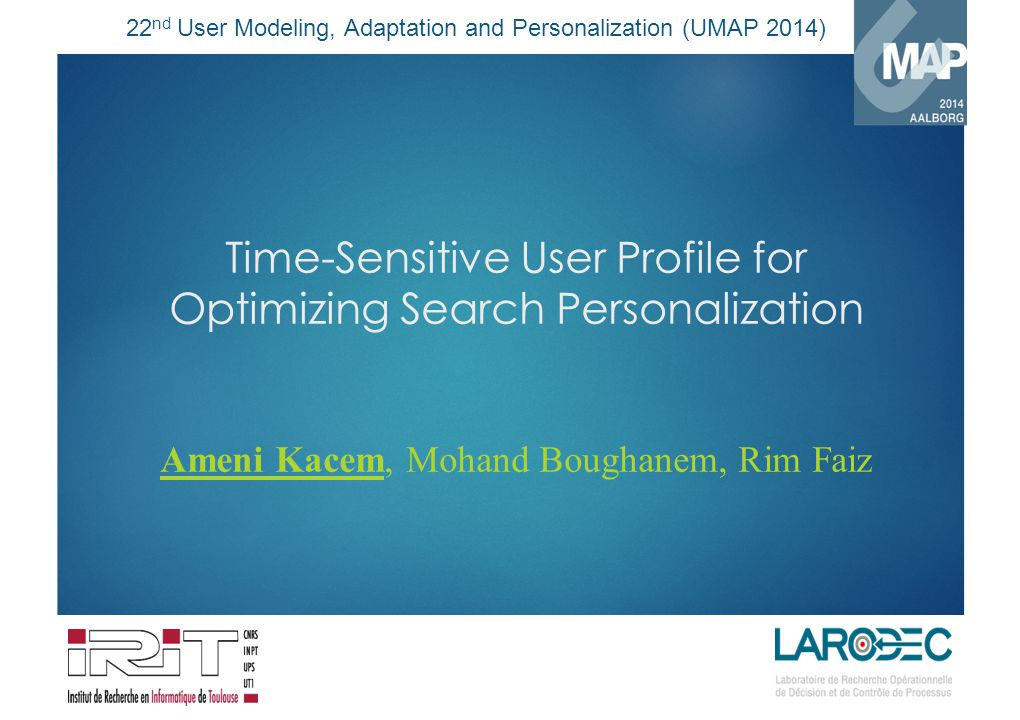 22 nd User Modeling, Adaptation and Personalization (UMAP 2014) Time-Sensitive User Profile for Optimizing Search Personalization Ameni Kacem, Mohand Boughanem, Rim Faiz