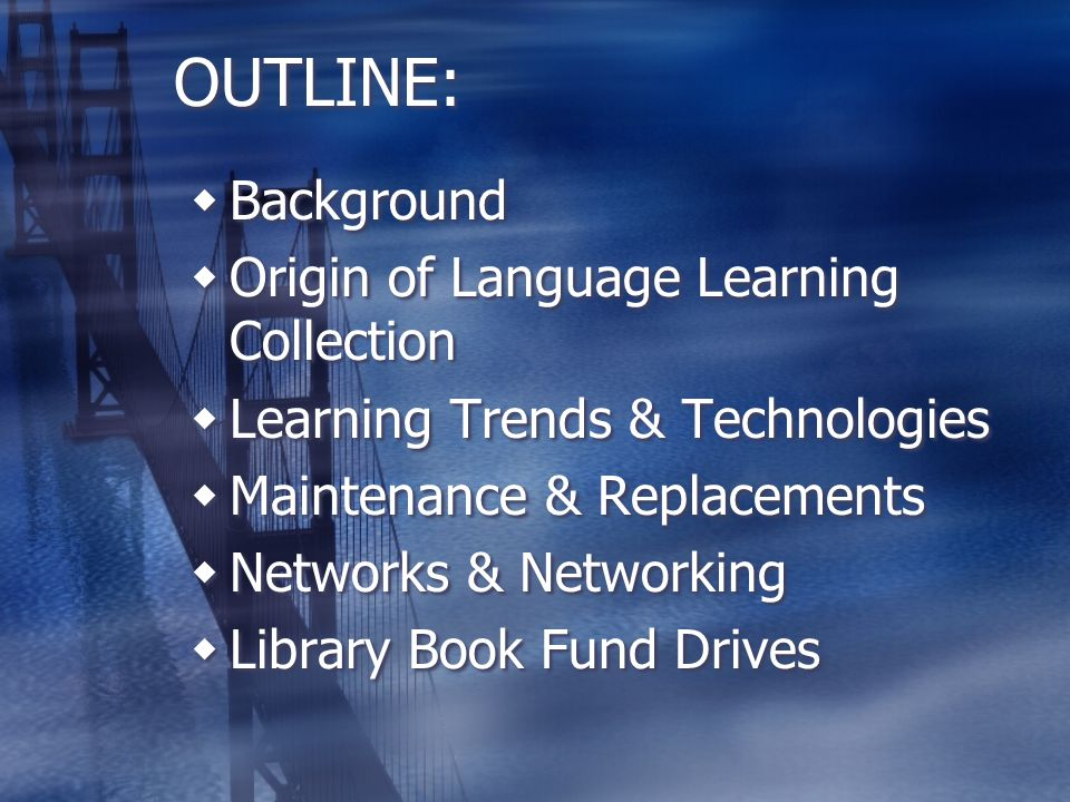 OUTLINE:  Background  Origin of Language Learning Collection  Learning Trends & Technologies  Maintenance & Replacements  Networks & Networking  Library Book Fund Drives  Background  Origin of Language Learning Collection  Learning Trends & Technologies  Maintenance & Replacements  Networks & Networking  Library Book Fund Drives