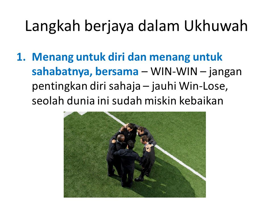 Langkah berjaya dalam Ukhuwah 1.Menang untuk diri dan menang untuk sahabatnya, bersama – WIN-WIN – jangan pentingkan diri sahaja – jauhi Win-Lose, seolah dunia ini sudah miskin kebaikan