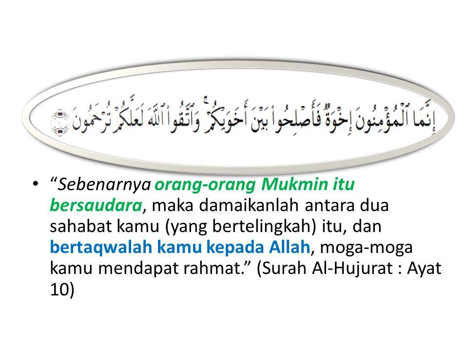 Sebenarnya orang-orang Mukmin itu bersaudara, maka damaikanlah antara dua sahabat kamu (yang bertelingkah) itu, dan bertaqwalah kamu kepada Allah, moga-moga kamu mendapat rahmat. (Surah Al-Hujurat : Ayat 10)