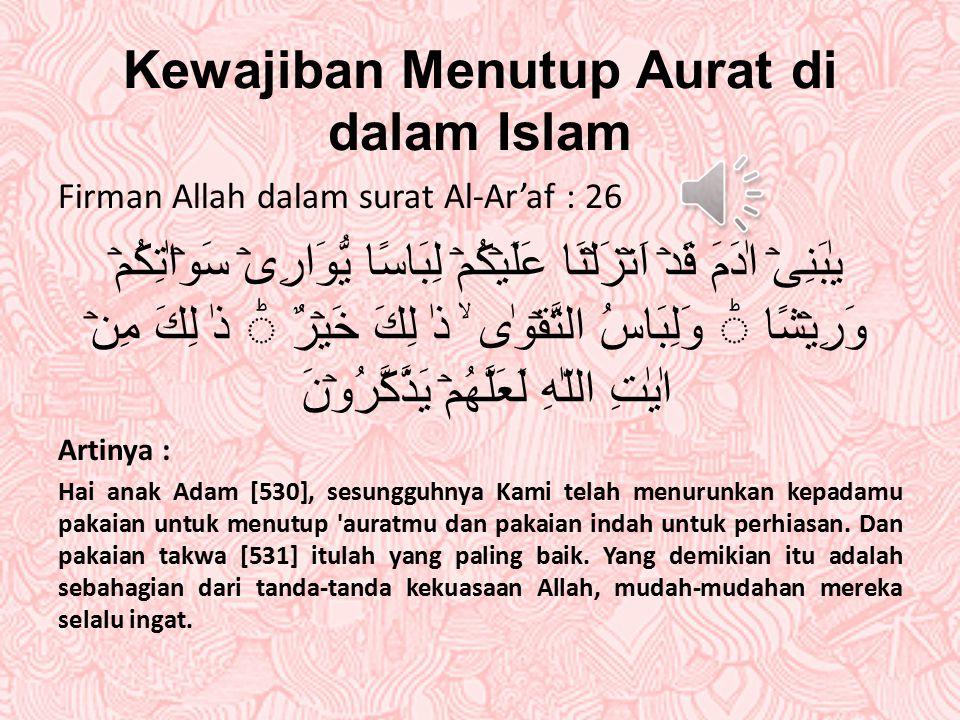 "Pengertian Menutup Aurat di dalam Islam Kata Aurat adalah bahasa arab, dan kalau diterjemahkan dalam bahasa Indonesia. Artinya : "" kurang jelek, buruk"