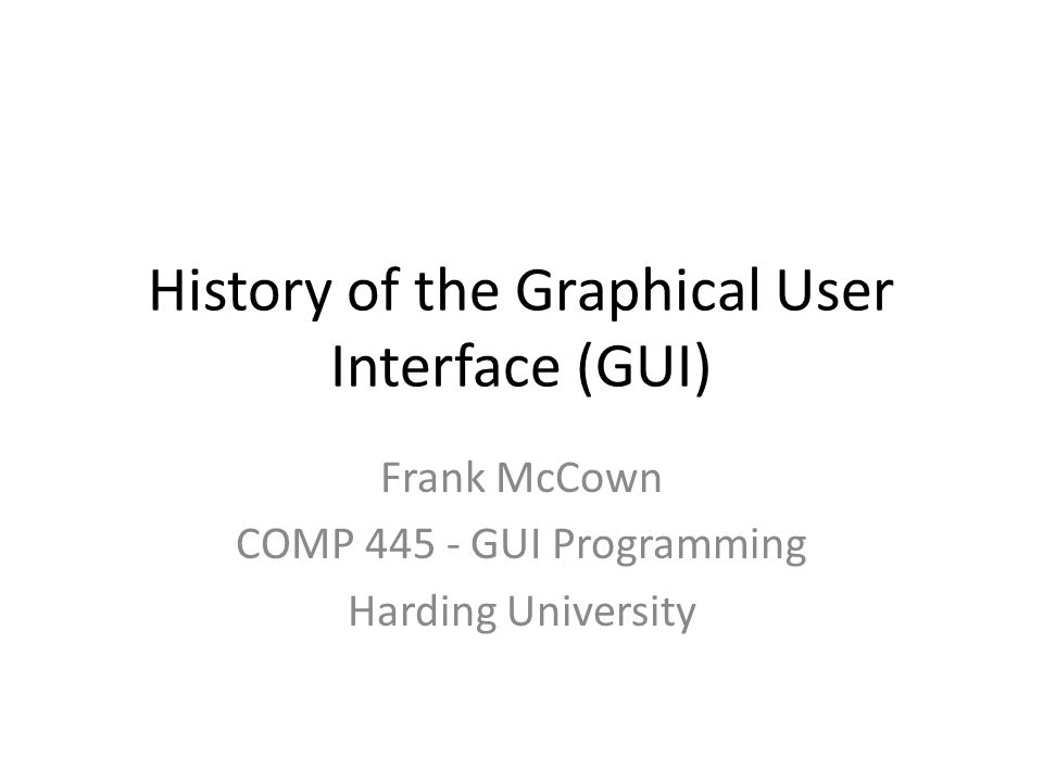 History of the Graphical User Interface (GUI) Frank McCown COMP 445 - GUI Programming Harding University