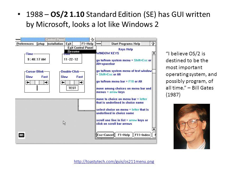 "1988 – OS/2 1.10 Standard Edition (SE) has GUI written by Microsoft, looks a lot like Windows 2 http://toastytech.com/guis/os211menu.png ""I believe OS"