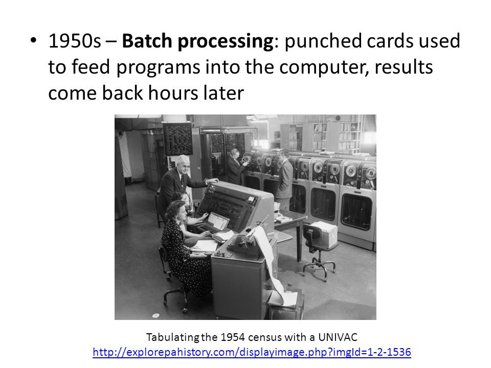 1950s – Batch processing: punched cards used to feed programs into the computer, results come back hours later Tabulating the 1954 census with a UNIVA
