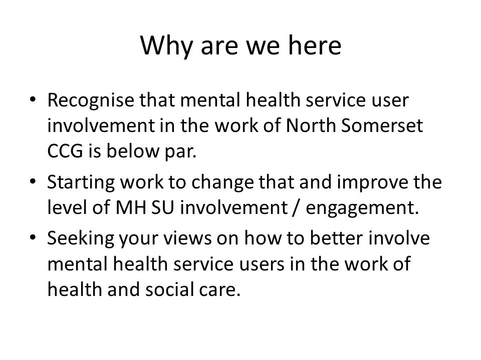 Why are we here Recognise that mental health service user involvement in the work of North Somerset CCG is below par.