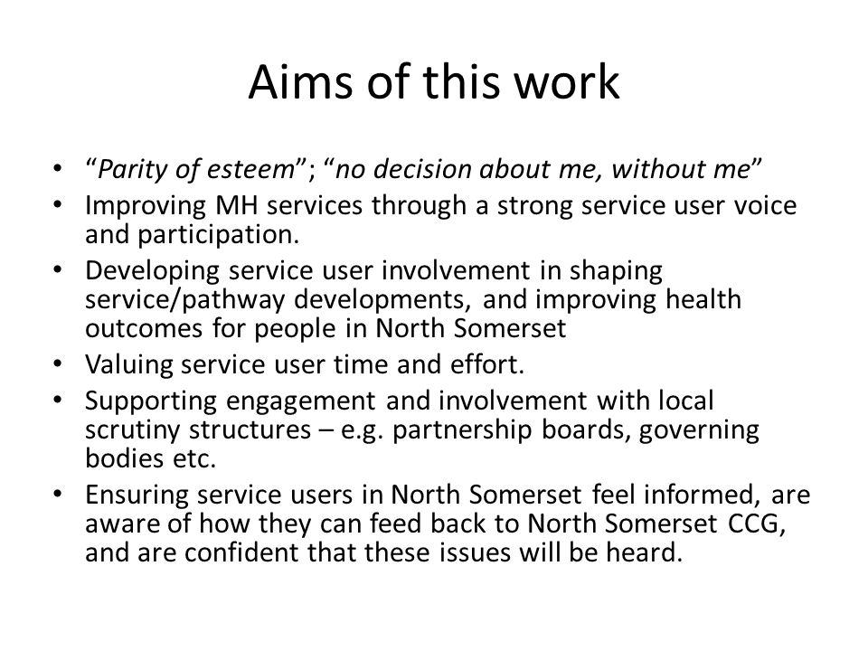 Aims of this work Parity of esteem ; no decision about me, without me Improving MH services through a strong service user voice and participation.