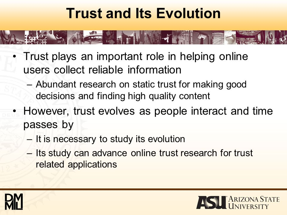 Our Contributions 1.We identify the differences of trust study in physical and online worlds 2.We investigate how to study online trust evolution 3.We show if this study can help improve the performance of trust related applications