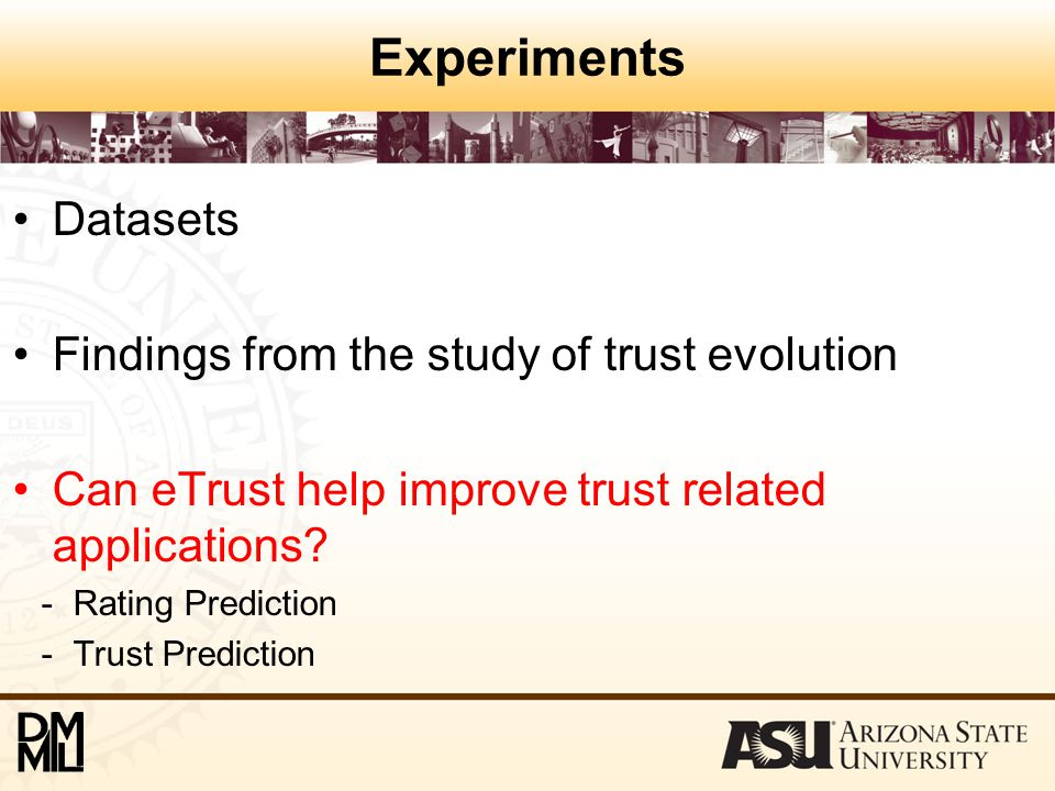 Experiments Datasets Findings from the study of trust evolution Can eTrust help improve trust related applications? - Rating Prediction - Trust Predic