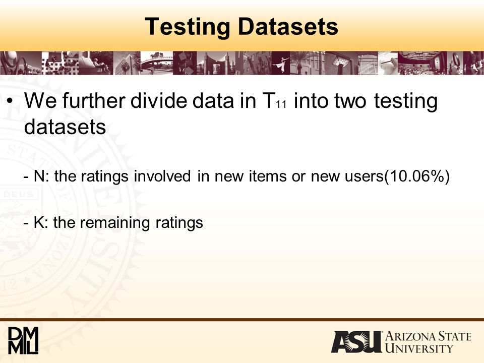 Testing Datasets We further divide data in T 11 into two testing datasets - N: the ratings involved in new items or new users(10.06%) - K: the remaini