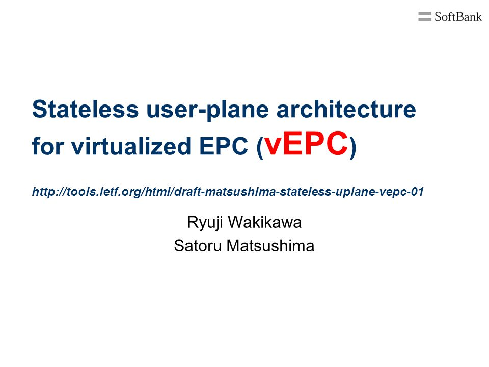 Stateless user-plane architecture for virtualized EPC ( vEPC ) http://tools.ietf.org/html/draft-matsushima-stateless-uplane-vepc-01 Ryuji Wakikawa Sat