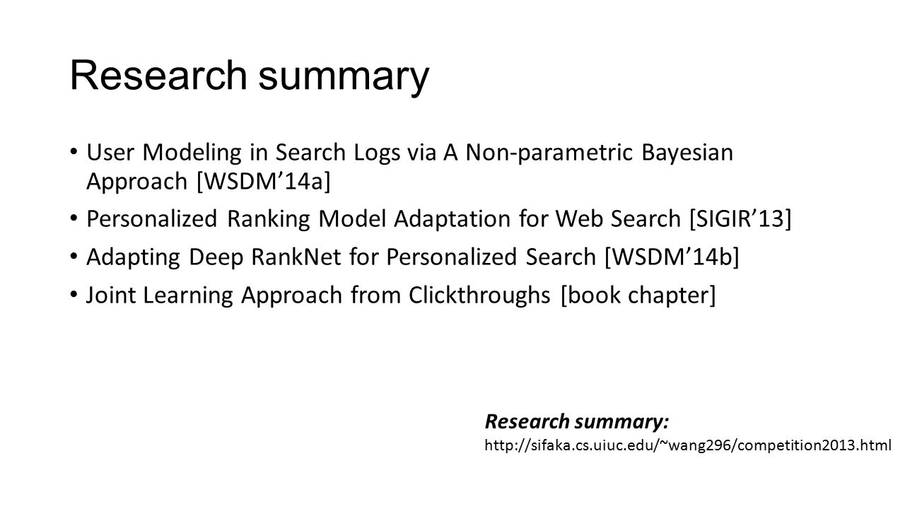 Research summary User Modeling in Search Logs via A Non-parametric Bayesian Approach [WSDM'14a] Personalized Ranking Model Adaptation for Web Search [SIGIR'13] Adapting Deep RankNet for Personalized Search [WSDM'14b] Joint Learning Approach from Clickthroughs [book chapter] Research summary: http://sifaka.cs.uiuc.edu/~wang296/competition2013.html