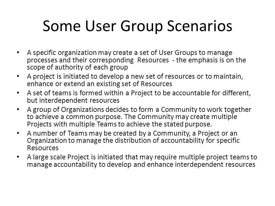 Some User Group Scenarios A specific organization may create a set of User Groups to manage processes and their corresponding Resources - the emphasis is on the scope of authority of each group A project is initiated to develop a new set of resources or to maintain, enhance or extend an existing set of Resources A set of teams is formed within a Project to be accountable for different, but interdependent resources A group of Organizations decides to form a Community to work together to achieve a common purpose.