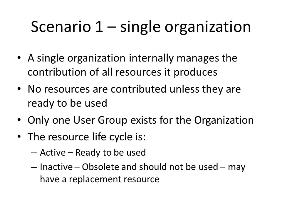 Scenario 1 – single organization A single organization internally manages the contribution of all resources it produces No resources are contributed unless they are ready to be used Only one User Group exists for the Organization The resource life cycle is: – Active – Ready to be used – Inactive – Obsolete and should not be used – may have a replacement resource