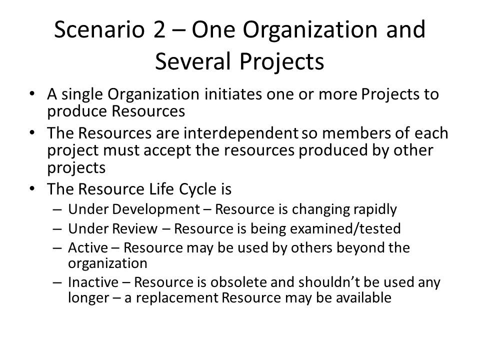Scenario 2 – One Organization and Several Projects A single Organization initiates one or more Projects to produce Resources The Resources are interdependent so members of each project must accept the resources produced by other projects The Resource Life Cycle is – Under Development – Resource is changing rapidly – Under Review – Resource is being examined/tested – Active – Resource may be used by others beyond the organization – Inactive – Resource is obsolete and shouldn't be used any longer – a replacement Resource may be available
