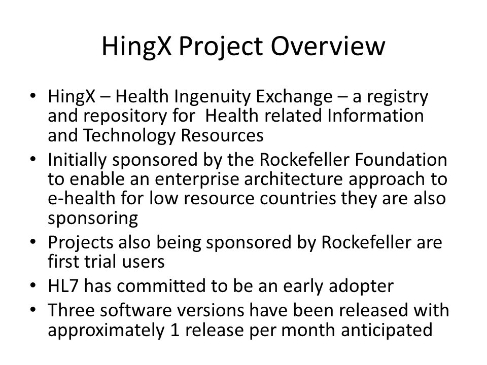 HingX Project Overview HingX – Health Ingenuity Exchange – a registry and repository for Health related Information and Technology Resources Initially sponsored by the Rockefeller Foundation to enable an enterprise architecture approach to e-health for low resource countries they are also sponsoring Projects also being sponsored by Rockefeller are first trial users HL7 has committed to be an early adopter Three software versions have been released with approximately 1 release per month anticipated