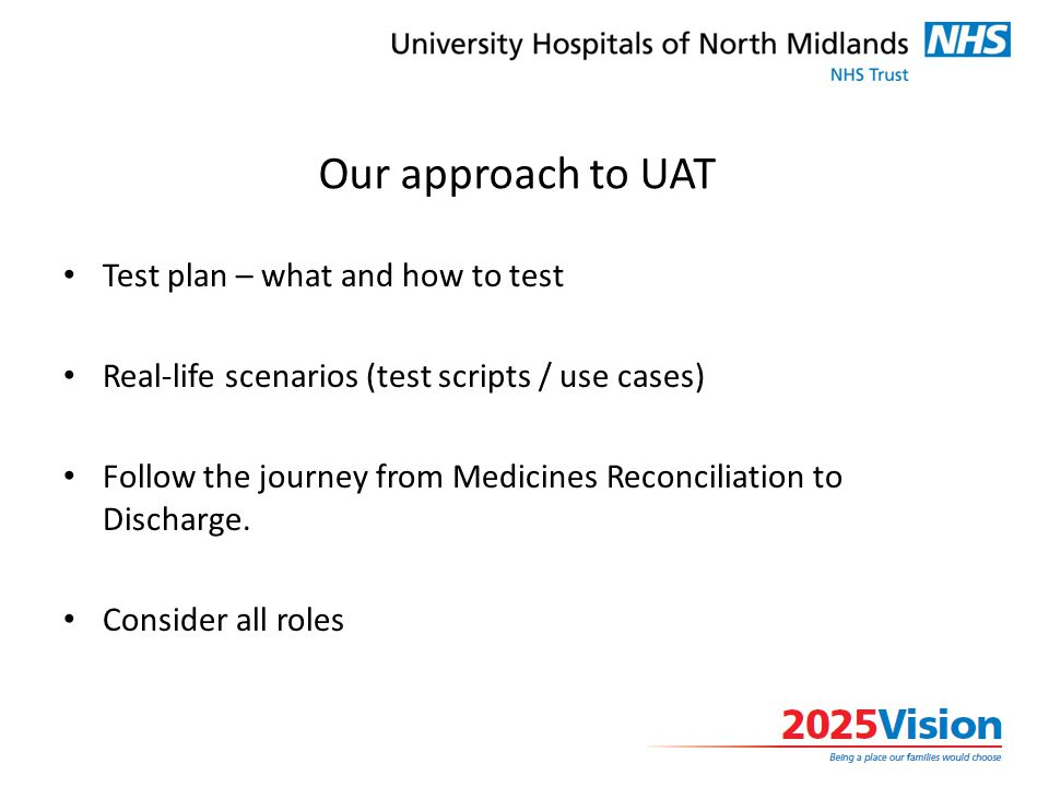 Our approach to UAT Test plan – what and how to test Real-life scenarios (test scripts / use cases) Follow the journey from Medicines Reconciliation to Discharge.