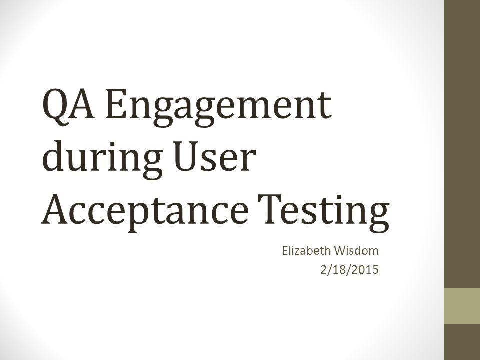 QA Engagement during User Acceptance Testing Elizabeth Wisdom 2/18/2015