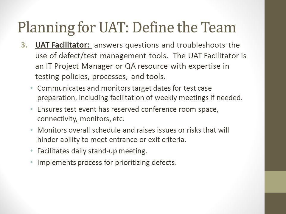 Planning for UAT: Define the Team 3.UAT Facilitator: answers questions and troubleshoots the use of defect/test management tools. The UAT Facilitator