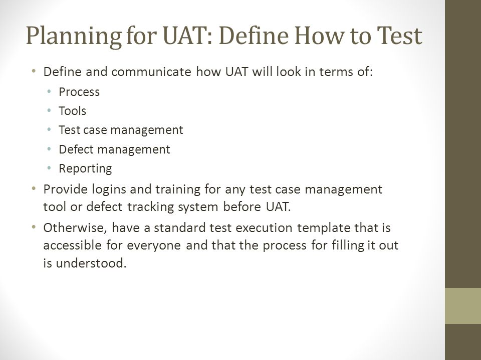 Planning for UAT: Define How to Test Define and communicate how UAT will look in terms of: Process Tools Test case management Defect management Report