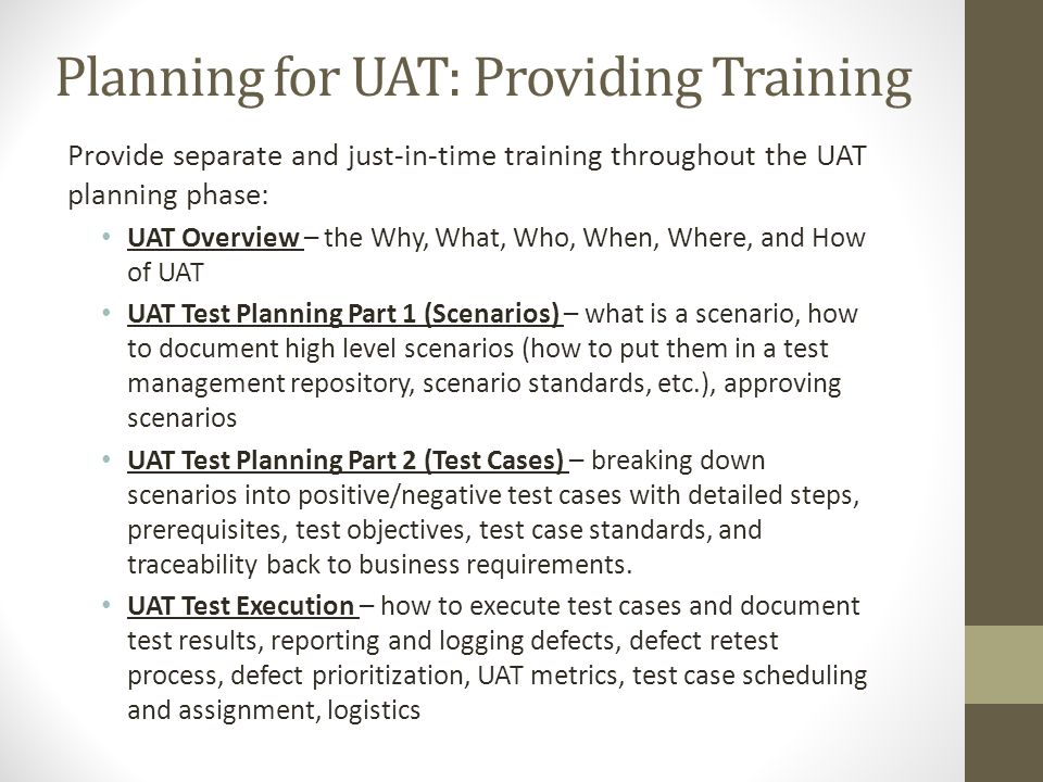 Planning for UAT: Providing Training Provide separate and just-in-time training throughout the UAT planning phase: UAT Overview – the Why, What, Who,