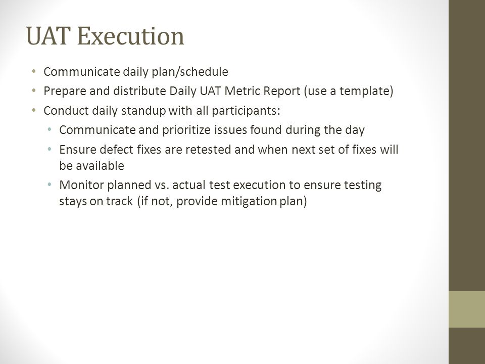 UAT Execution Communicate daily plan/schedule Prepare and distribute Daily UAT Metric Report (use a template) Conduct daily standup with all participa