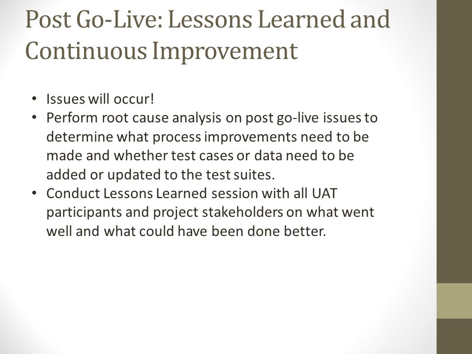Post Go-Live: Lessons Learned and Continuous Improvement Issues will occur! Perform root cause analysis on post go-live issues to determine what proce