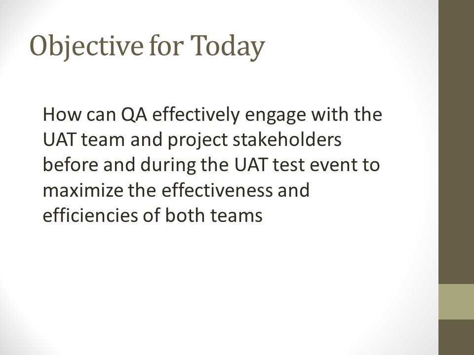Objective for Today How can QA effectively engage with the UAT team and project stakeholders before and during the UAT test event to maximize the effe
