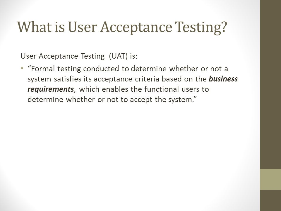 """What is User Acceptance Testing? User Acceptance Testing (UAT) is: """"Formal testing conducted to determine whether or not a system satisfies its accept"""