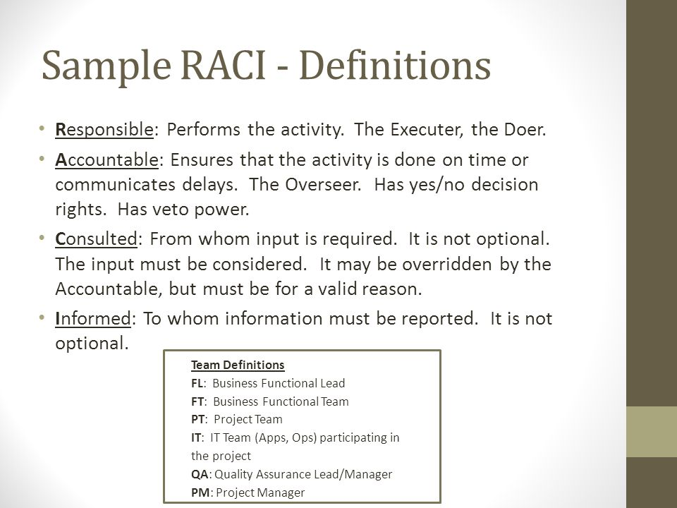 Sample RACI - Definitions Responsible: Performs the activity. The Executer, the Doer. Accountable: Ensures that the activity is done on time or commun