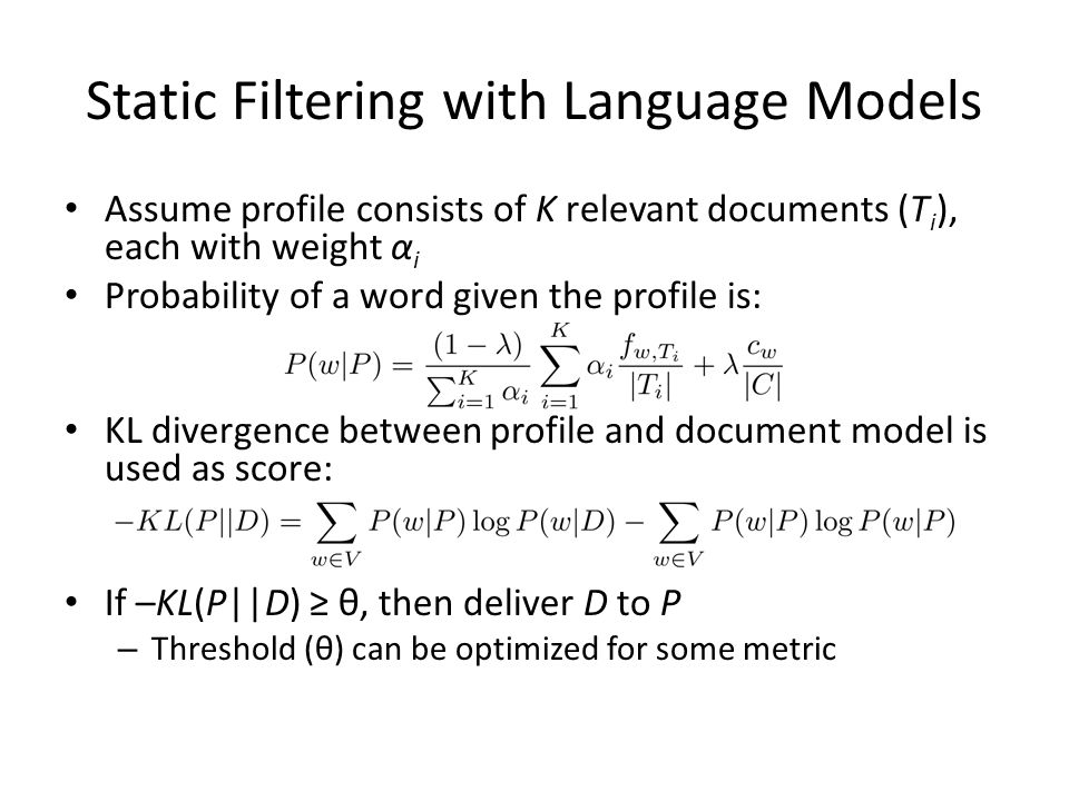 Static Filtering with Language Models Assume profile consists of K relevant documents (T i ), each with weight α i Probability of a word given the profile is: KL divergence between profile and document model is used as score: If –KL(P||D) ≥ θ, then deliver D to P – Threshold (θ) can be optimized for some metric